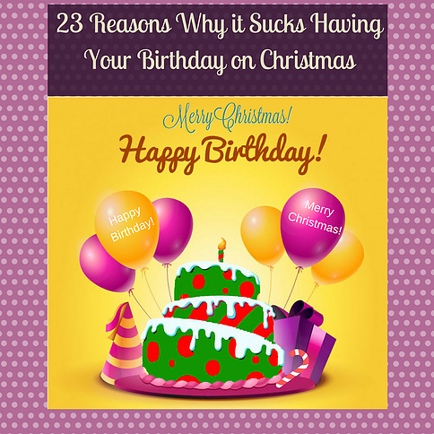23 reasons why it sucks having your birthday on christmas - Birthday On Christmas