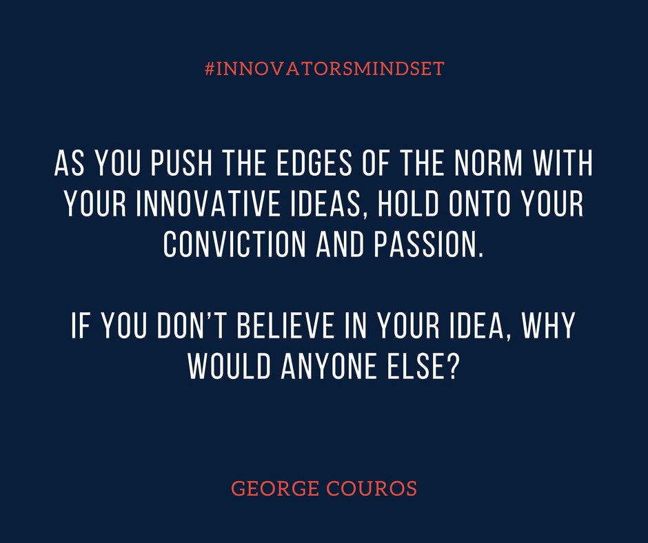 As you push the edges of the norm with your innovative ideas, hold onto your conviction and passion. If you don't believe in your idea, why would anyone else-