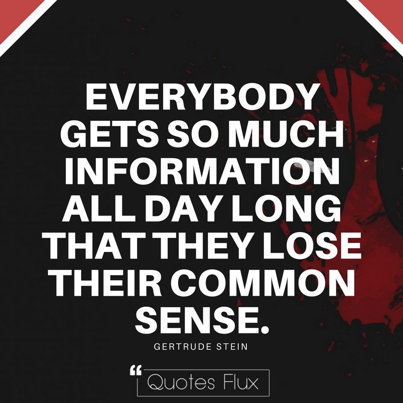 EVERYBODY GETS SO MUCH INFORMATION ALL DAY LONG THAT THEY LOSE THEIR COMMON SENSE - GERTRUDE STEIN