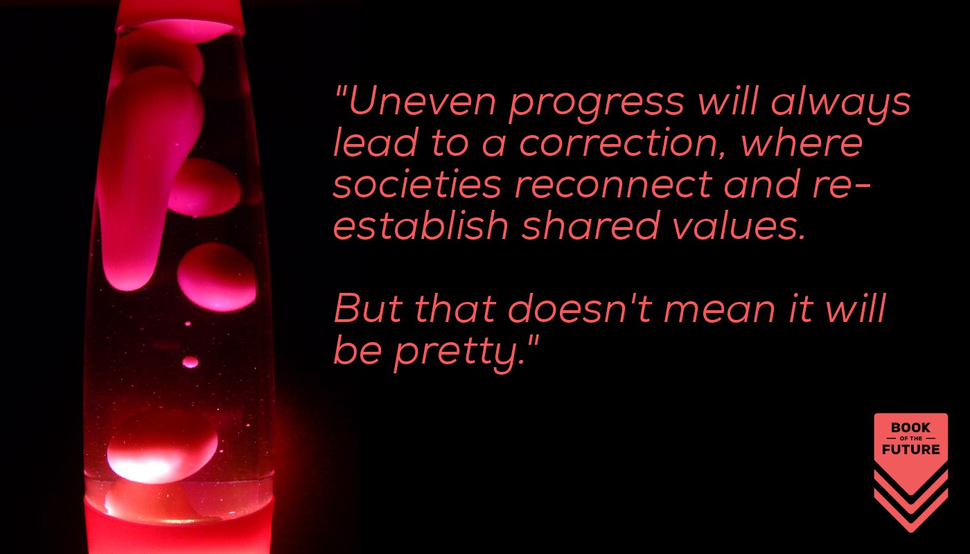 Uneven progress will always lead to a correction where societies reconnect and re-establish shared values. But that doesn't mean it will be pretty.