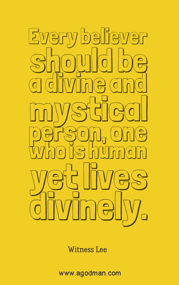 Every believer should be a divine and mystical person, one who is human yet lives divinely. Witness Lee