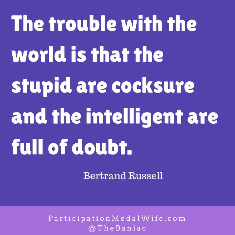 The trouble with the world is that the stupid are cocksure and the intelligent are full of doubt. Bertrand RussellRead more at_ http___www.brainyquote.com_quotes_keywords_doubt.html-2