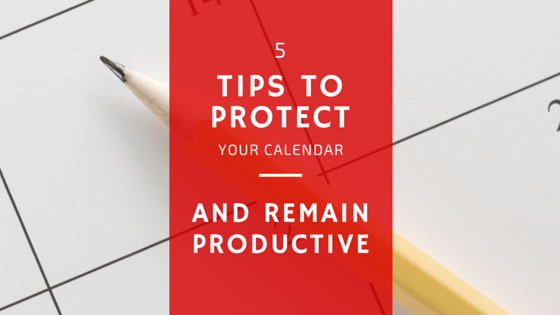 5 Tips to Protect Your Calendar and Remain Productive
