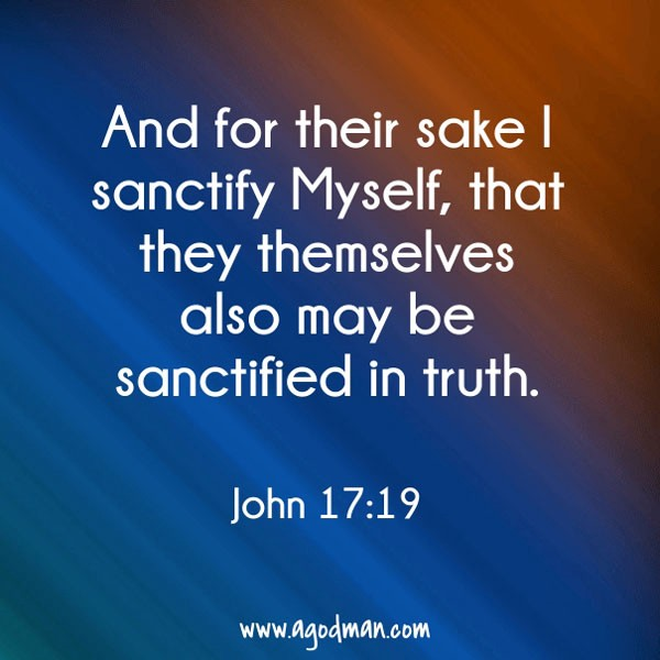 John 17:19 And for their sake I sanctify Myself, that they themselves also may be sanctified in truth.