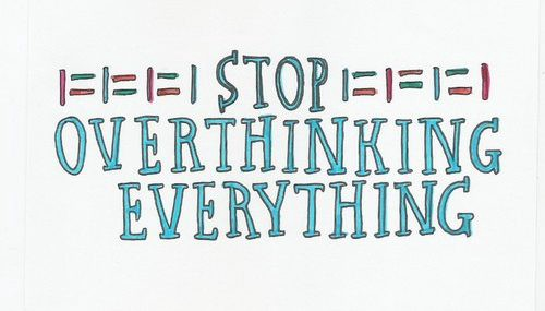 Stop over thinking and start thinking!