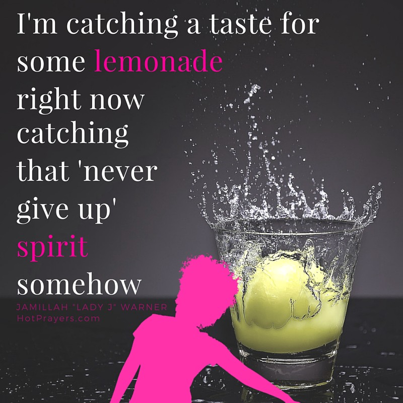 I'm catching a taste for some lemonade right now. Catching that 'never give up' spirit somehow. Getting ready to win no matter what. To keep moving forward regardless of the cost. You?