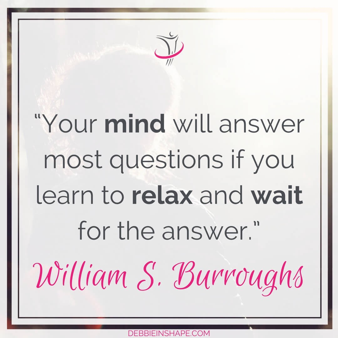 """""""Your mind will answer most questions if you learn to relax and wait for the answer."""" - William S. Burroughs"""