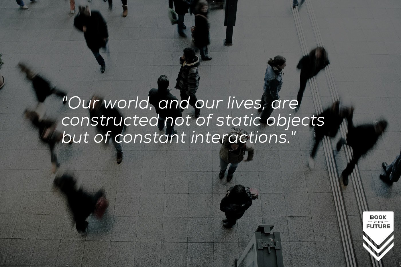 Our world, and our lives, are constructed not of static objects but of constant interactions.