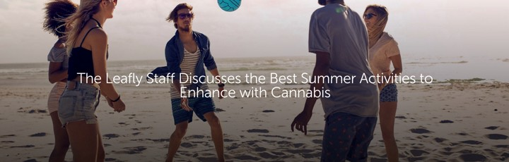 The Leafly Staff Discusses the Best Summer Activities to Enhance with Cannabis