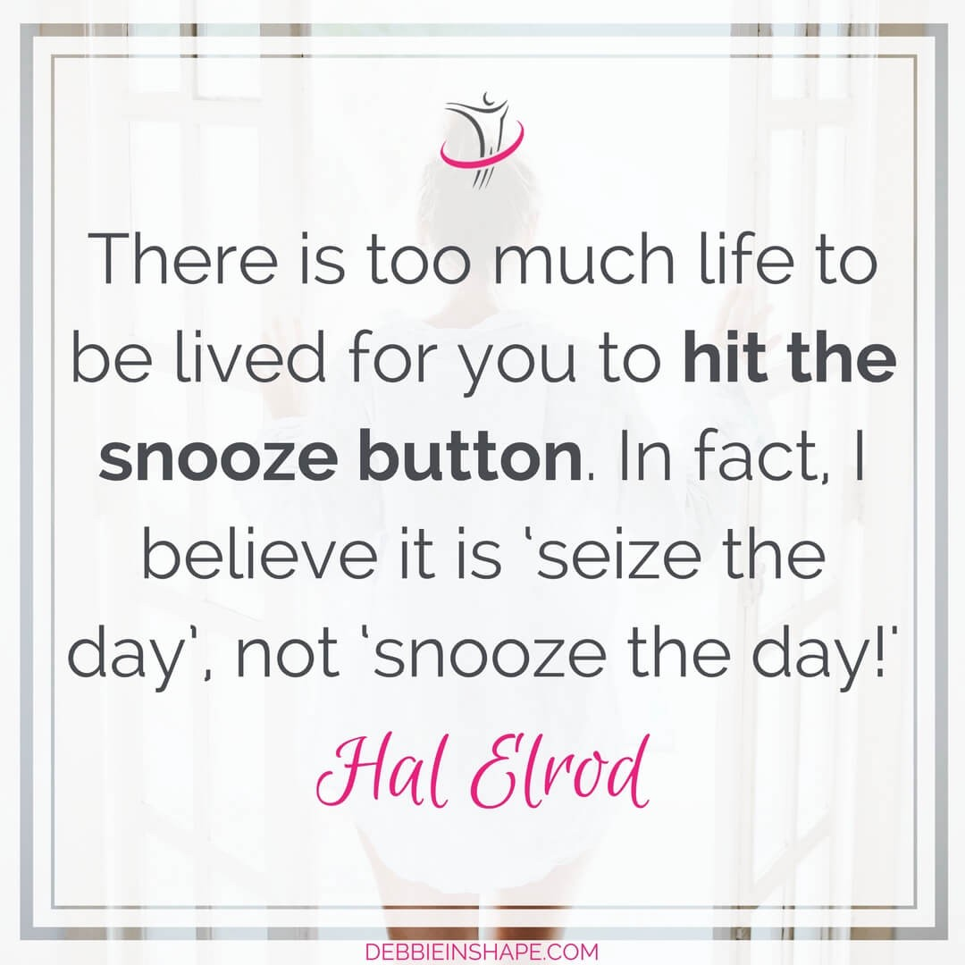 """There is too much life to be lived for you to hit the snooze button. In fact, I believe it is 'seize the day', not 'snooze the day!'"" - Hal Elrod"