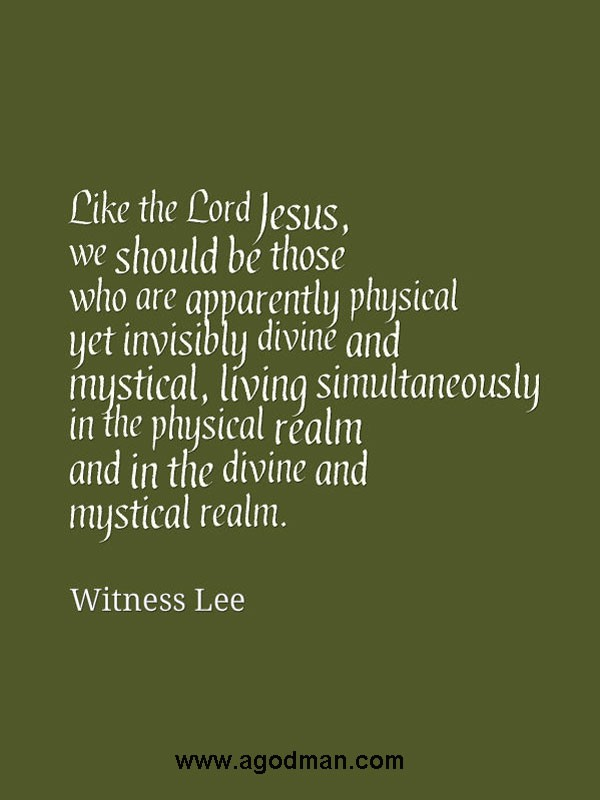 Like the Lord Jesus, we should be those who are apparently physical yet invisibly divine and mystical, living simultaneously in the physical realm and in the divine and mystical realm. Witness Lee