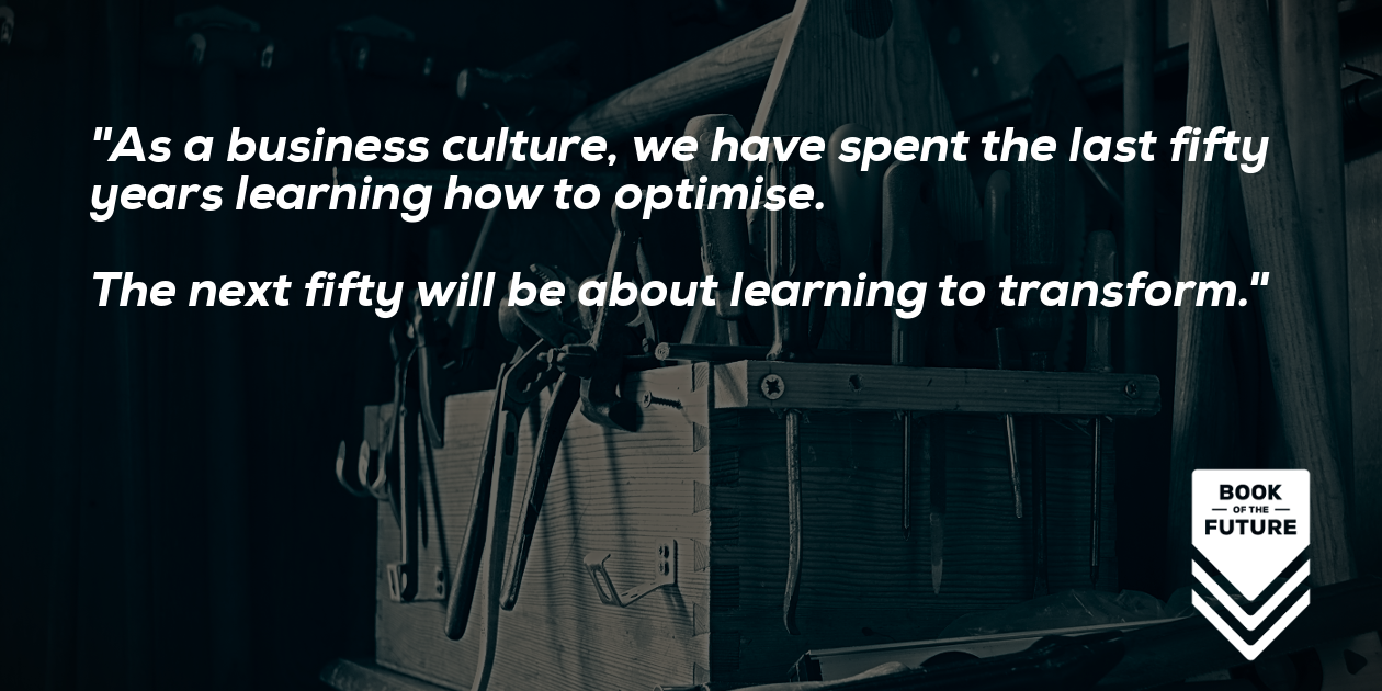 As a business culture, we have spent the last fifty years learning how to optimise. The next fifty will be about learning to transform.
