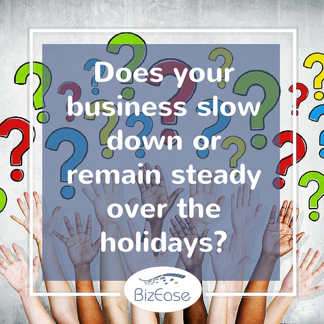 Does your business slow down or remain steady over the holidays-