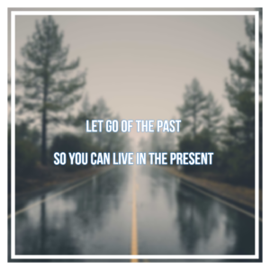 Let go of the past so you can live in the present
