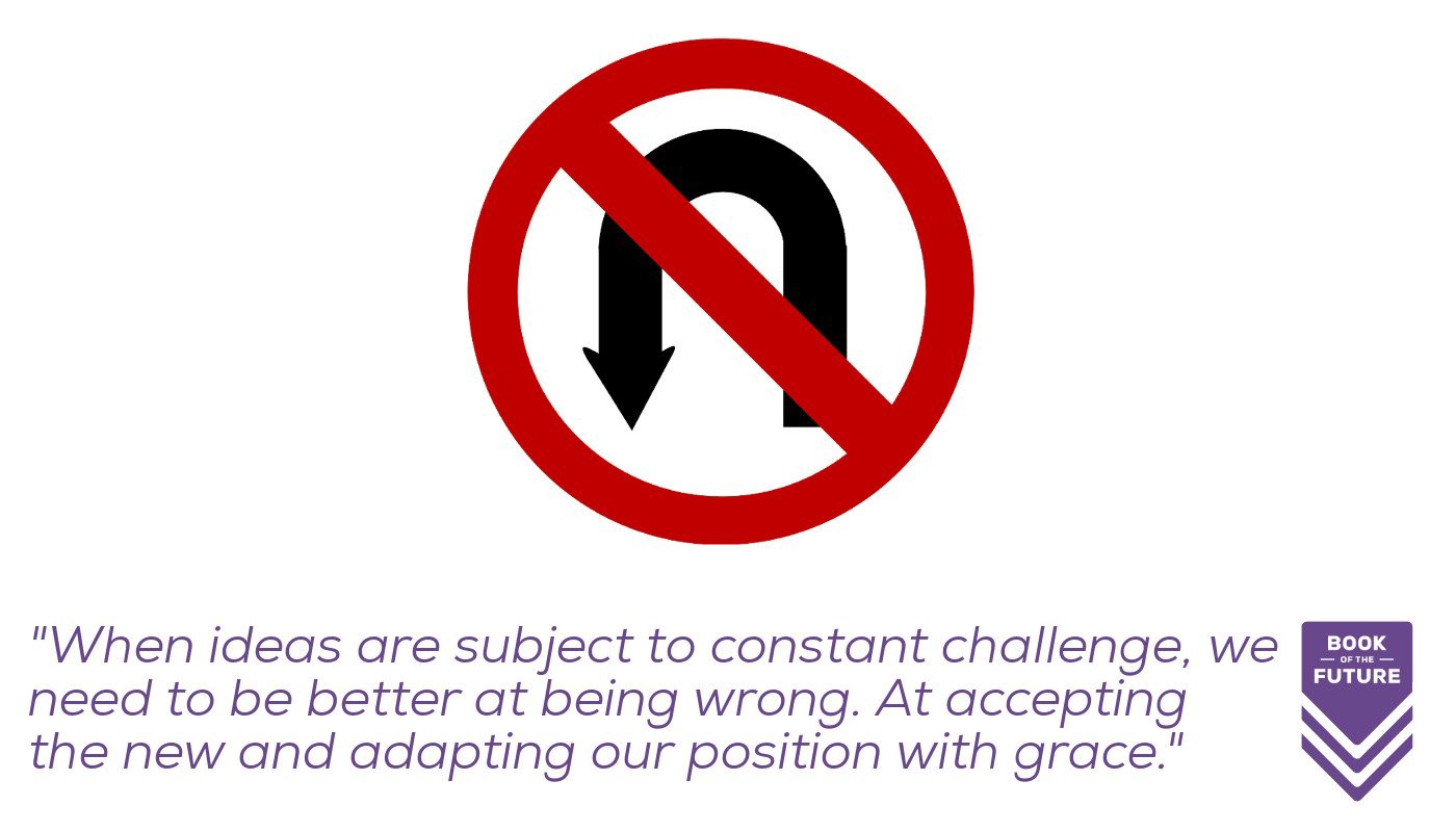 When ideas are subject to constant challenge, we need to be better at being wrong. At accepting change and adapting our position with grace.