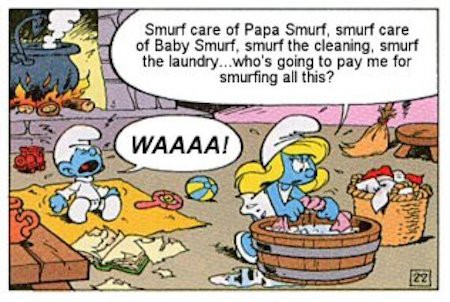 Smurfette smurf care the baby and Papa smurf and do all the chores but no one pays her for the work.