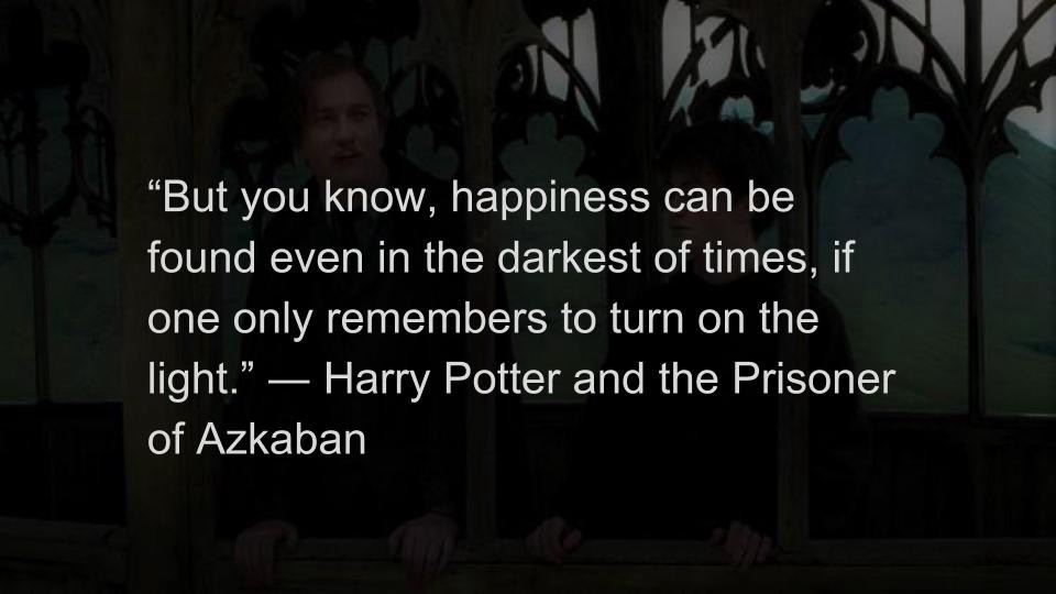 But You Know Happiness Can Be Found Even In The Darkest Of Times If One Only Remembers To Turn On The Light  E2 80 95 Harry Potter And The Prisoner Of Azkaban