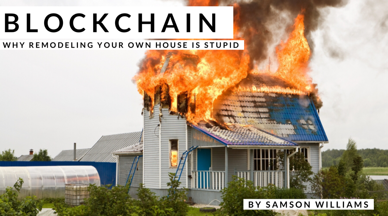 Blockchain—Why remodeling your own house is stupid.