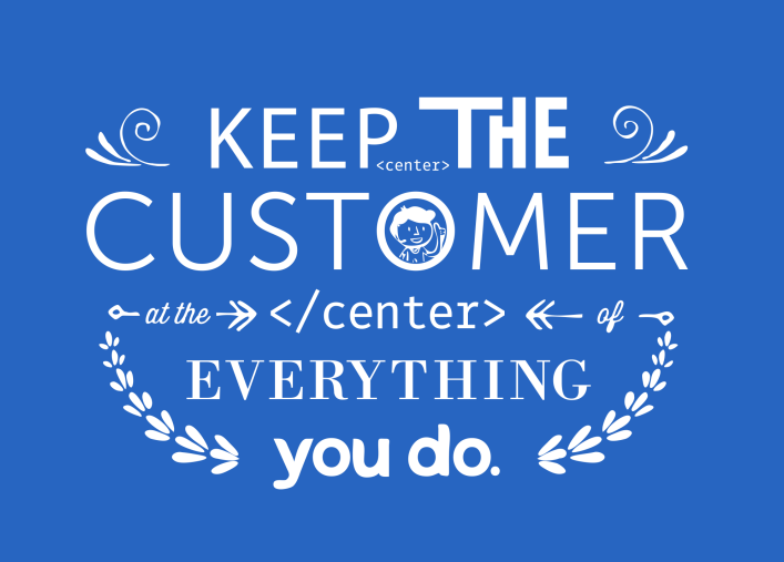 Keep the customer at the center of everything you do