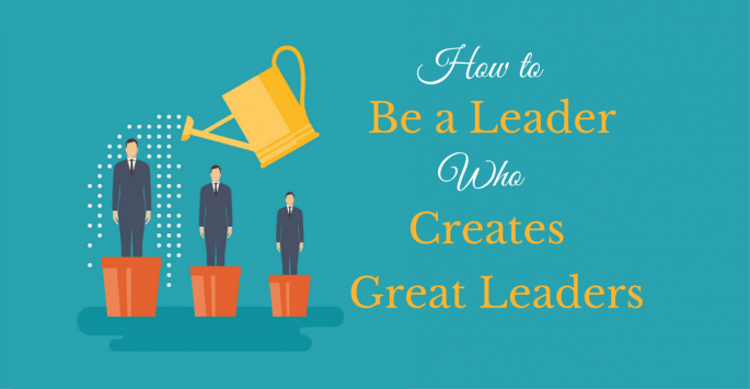 How To Be A Leader And Create New Leaders Infusionsoft