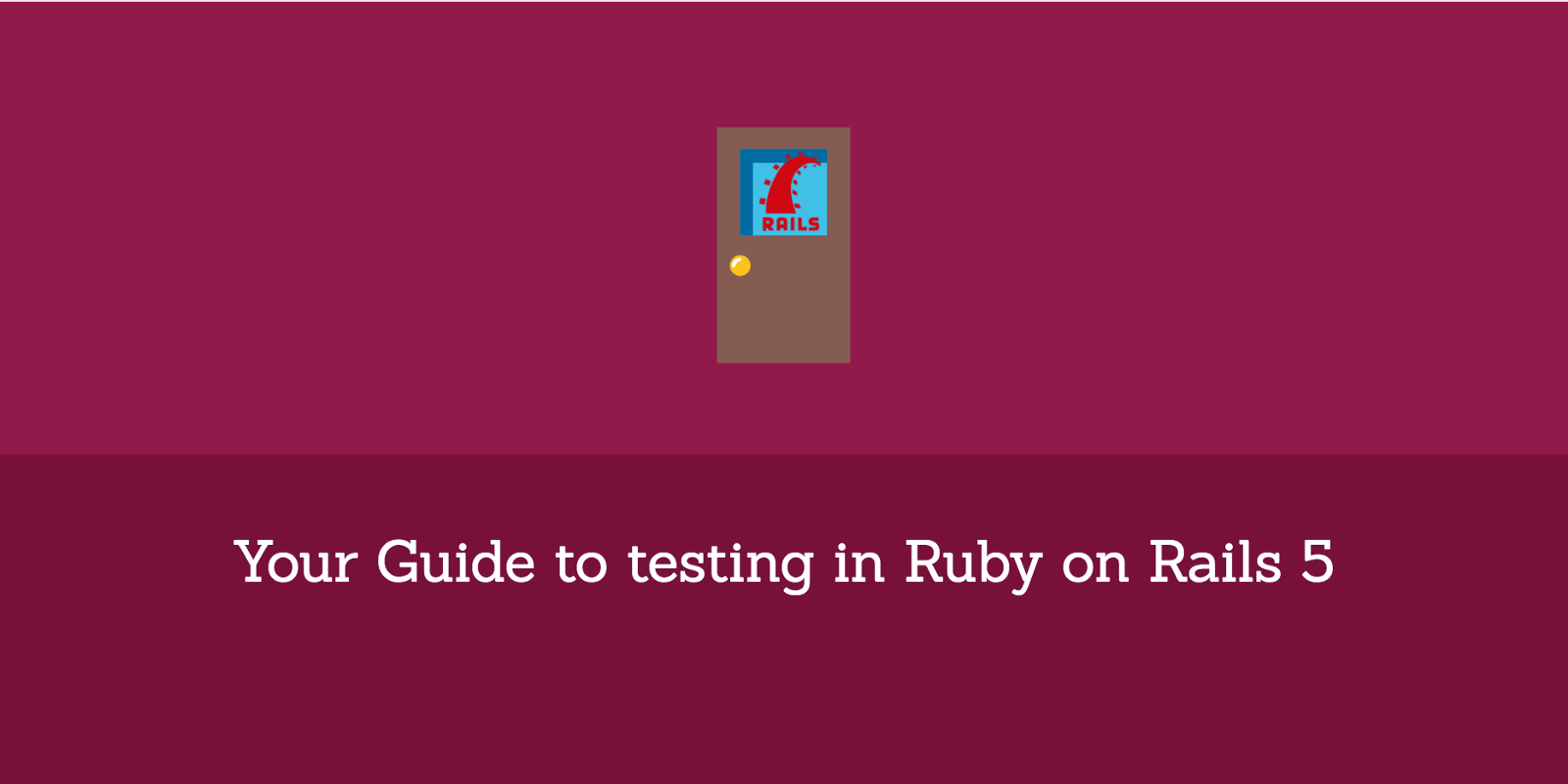 Your Guide to testing in Ruby on Rails 5