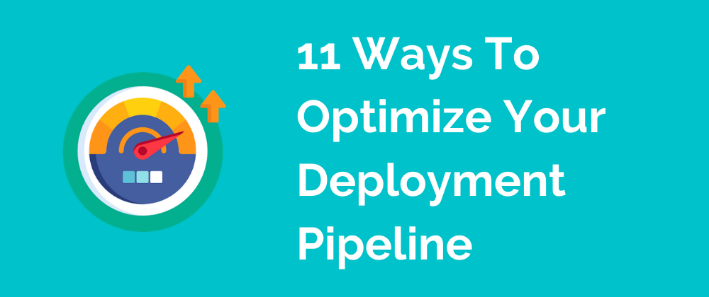 learn more about 11 Ways To Optimize Your Deployment Pipeline
