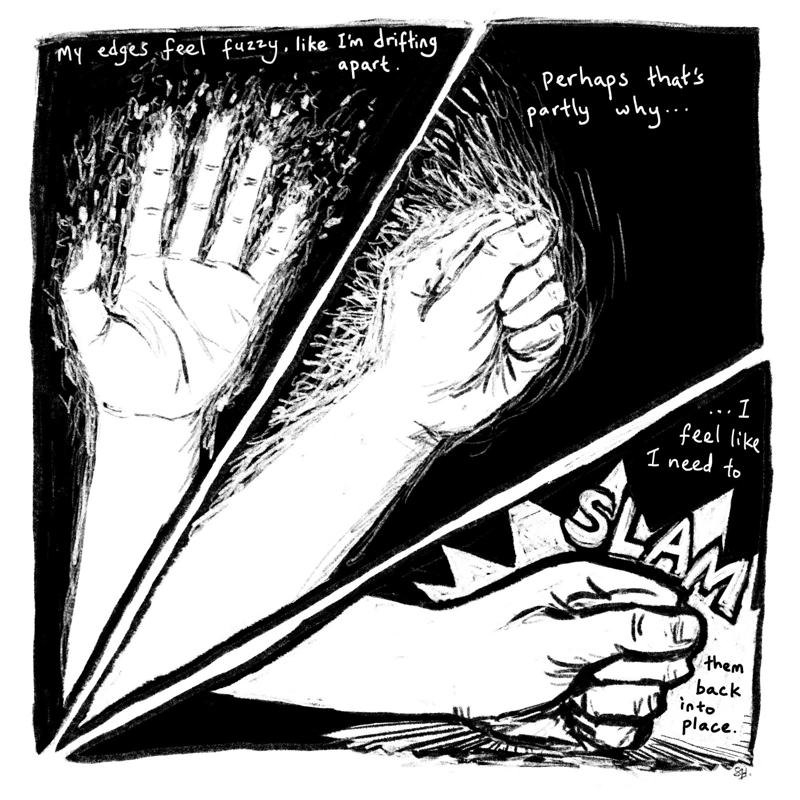 "separated by a long diamond.  In the first section is a drawing of a white palm. The section is captioned ""My edges feel fuzzy, like I'm drifting apart.""  The second panel has a drawing of the same hand in a first. It is captioned, ""Perhaps that's partly why…"" The third panel contains a drawing of a fist slamming into the bottom of the square, cracking the surface below it. Above the first is  a large, a jagged semi-circle, showing that the fist was slammed down with great force.  The caption finishes, ""…I feel like I need to SLAM them back into place.  In full, the caption reads, ""My edges feel fuzzy, like I'm rifting apart. Perhaps that's partly why… …I feel like I need to SLAM them back into place.""]"