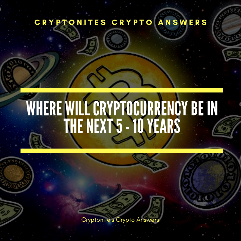 Where will Cryptocurrency be in the next 5 — 10 years?