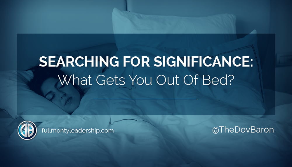 Searching For Significance: What Gets You Out Of Bed?