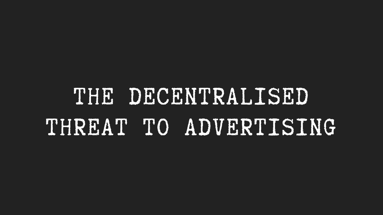 The Decentralised Threat to Advertising