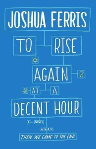 to rise again at a decent hour joshua ferris