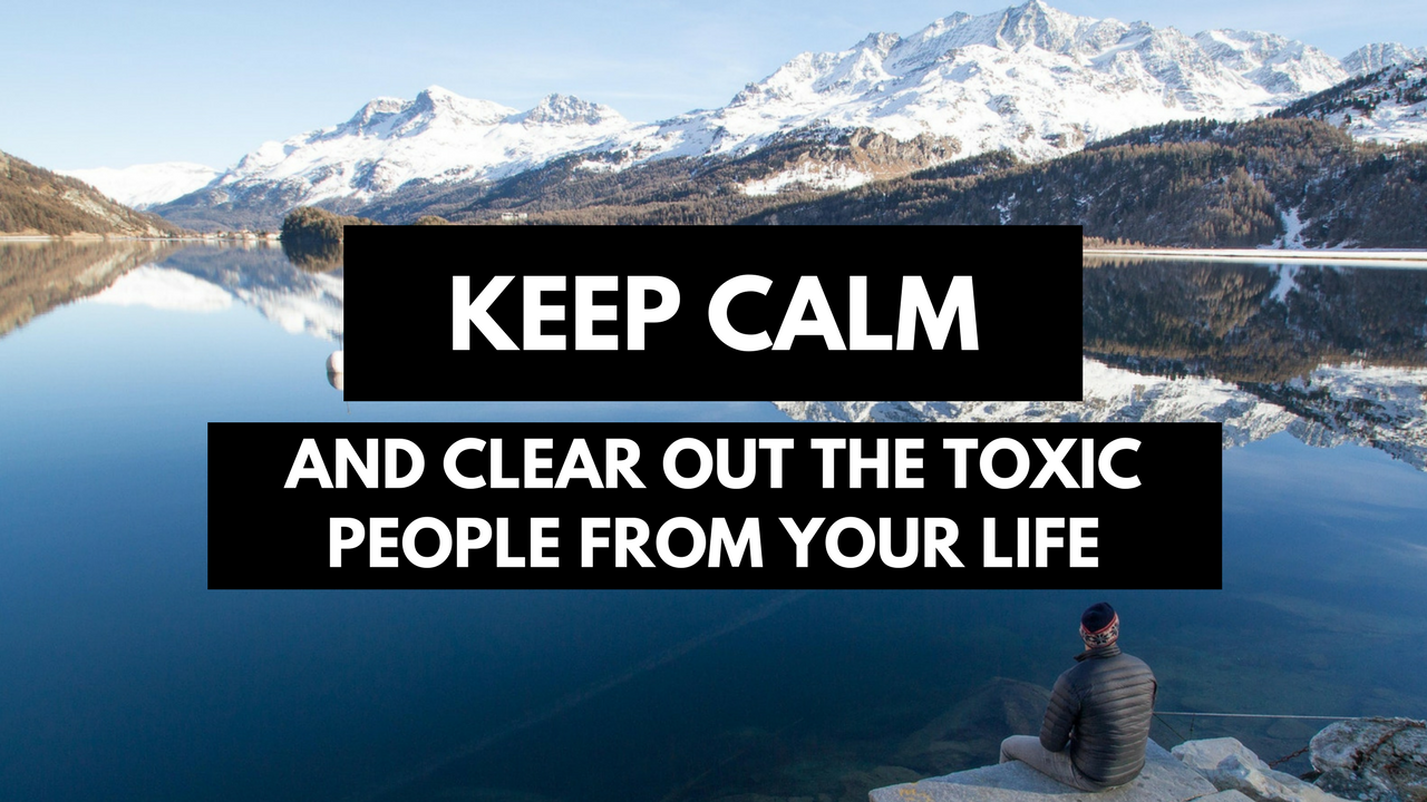 Keep Calm And Clear Out The Toxic People From Your Life