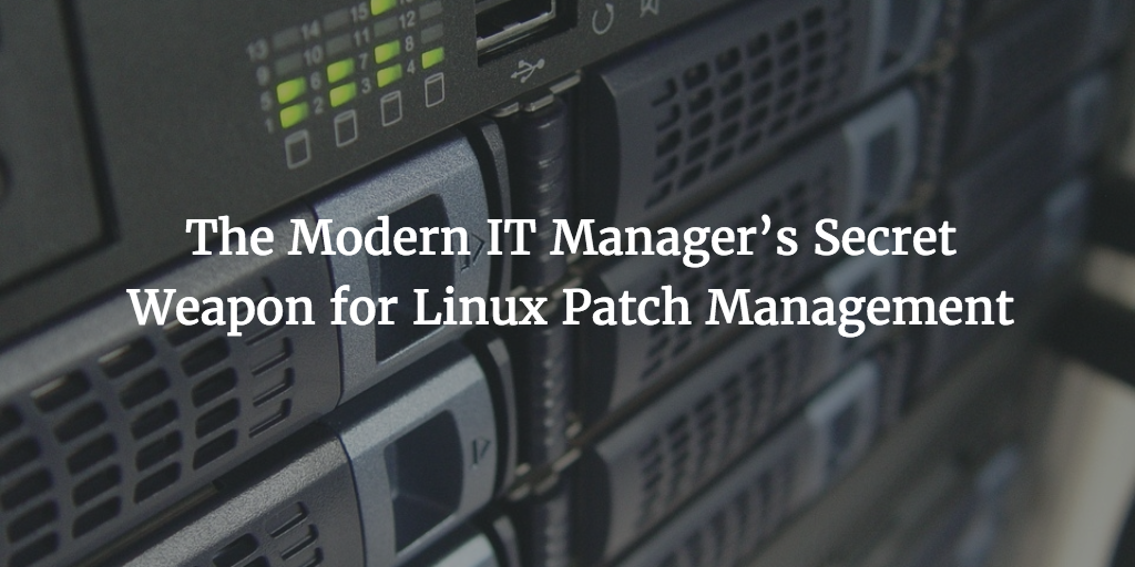 The Modern IT Manager's Secret Weapon for Linux Patch Management