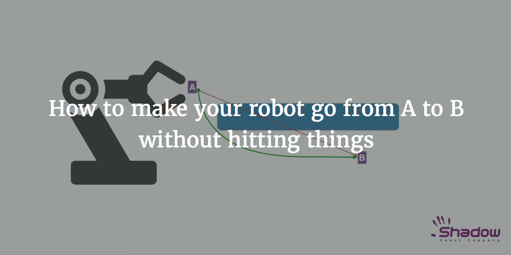 How to make your robot go from A to B without hitting things