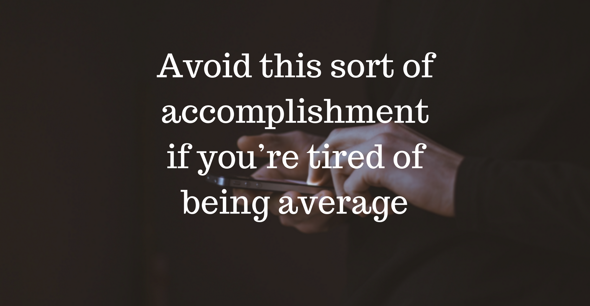 avoid this sort of accomplishment if you re tired of being average