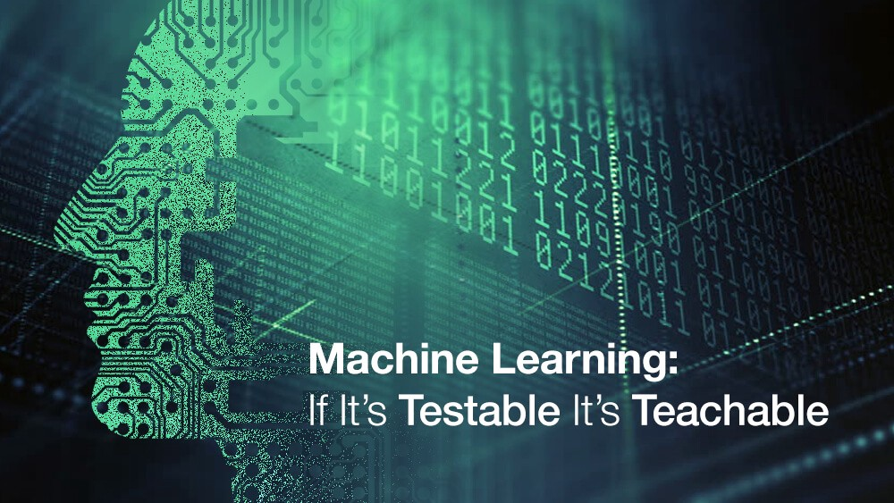 Machine Learning: If It's Testable It's Teachable