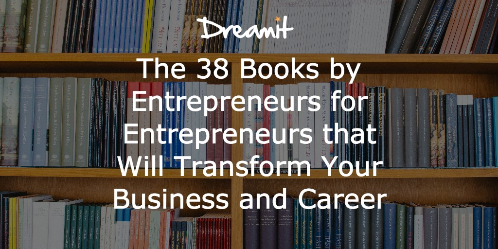 The 38 Books by Entrepreneurs for Entrepreneurs that Will Transform Your Business and Career