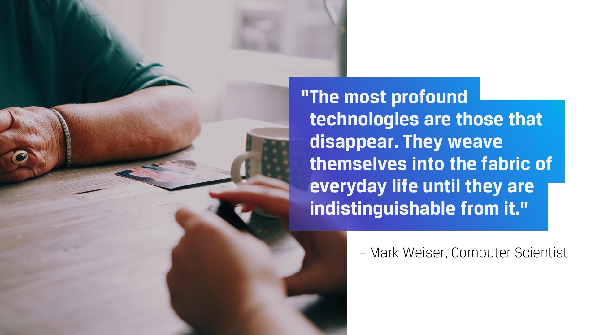 The most profound technologies are those that disappear. They weave themselves in the fabric of everyday life. — Mark Weiser