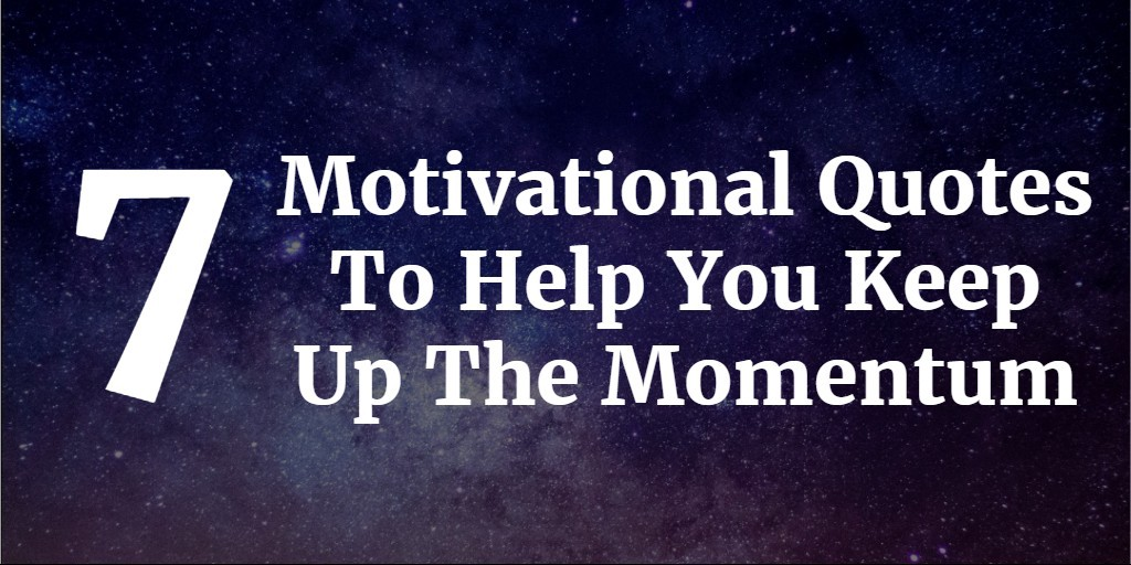 7 Motivational Quotes To Help You Keep Up The Momentum