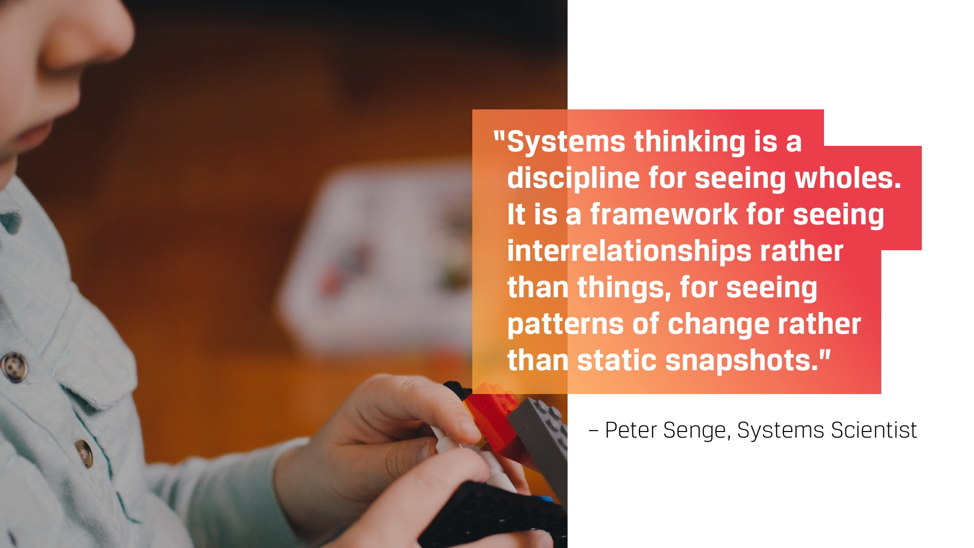 Systems thinking is a discipline for seeing wholes… for seeing interrelationships rather than things.—Peter Senge