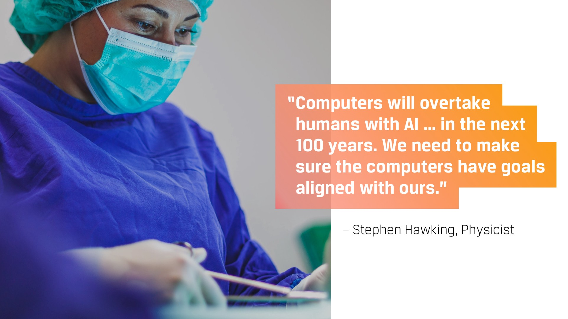 Computers will overtake humans with AI … We need to make sure the computers have goals aligned with ours. — Stephen Hawking