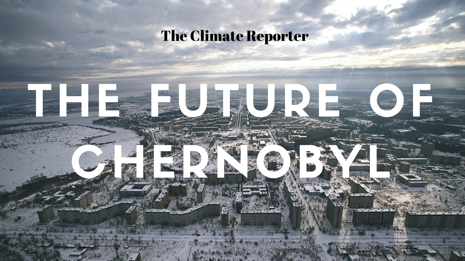 The Future Of Chernobyl The Climate Reporter Medium
