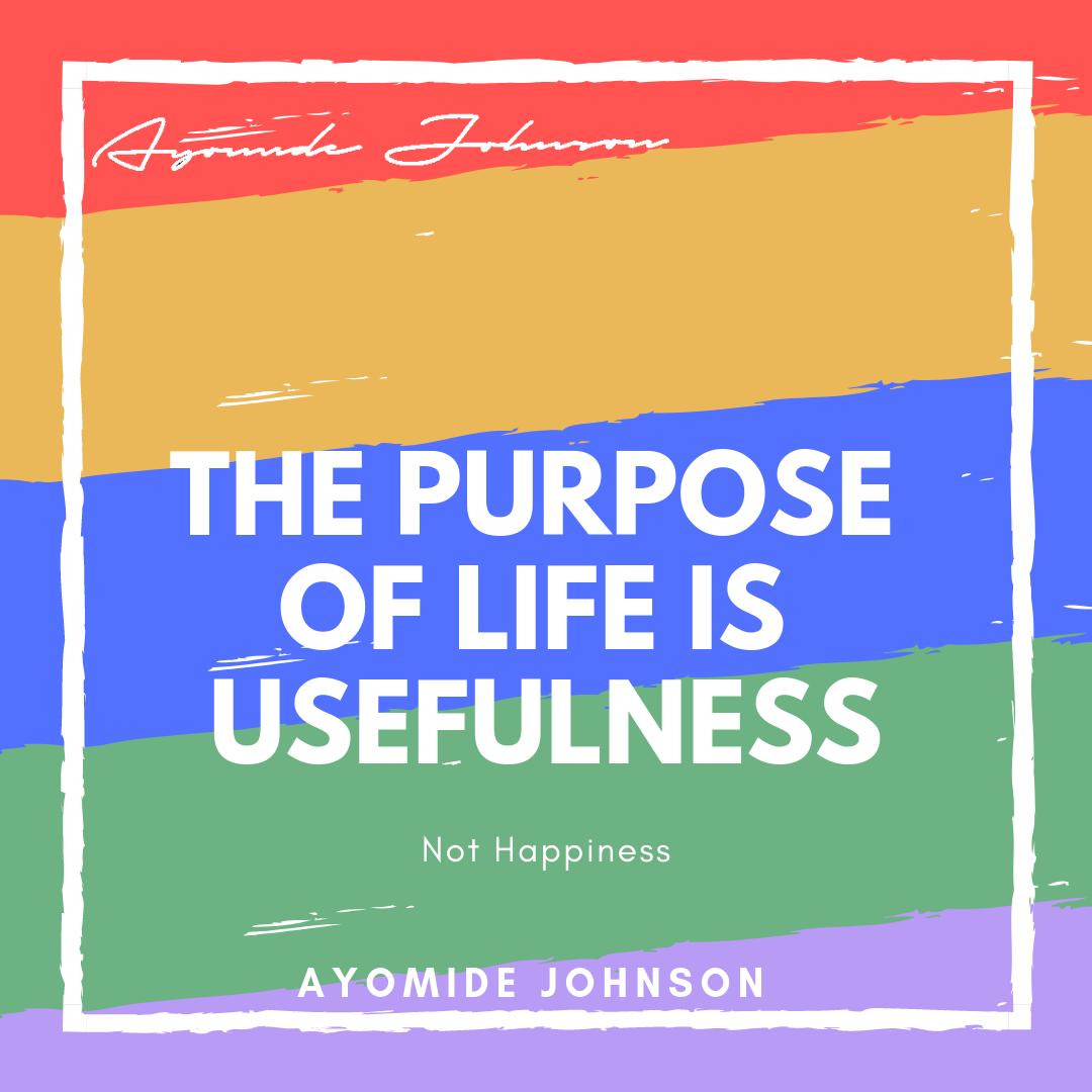 The Purpose Of Life Is Usefulness: Not Happiness