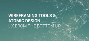 Wireframing tools and atomic design: User experience from the bottom up
