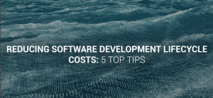 Reducing software development lifecycle costs: 5 top tips