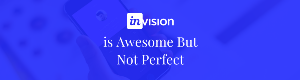 InVision is Awesome But Not Perfect