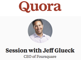 Quora session with Jeff Glueck, CEO of Foursquare