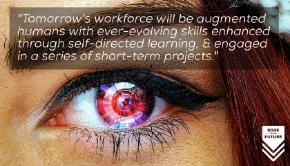 Tomorrow's workforce will be augmented humans with ever-evolving skills enhanced through self-directed learning, engaged in a series of short-term projects