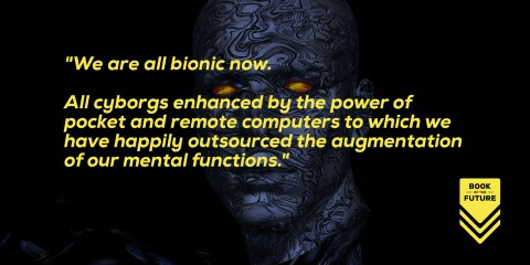 We are all bionic now. All cyborgs enhanced by the power of pocket and remote computers to which we have happily outsourced the augmentation of our mental functions.