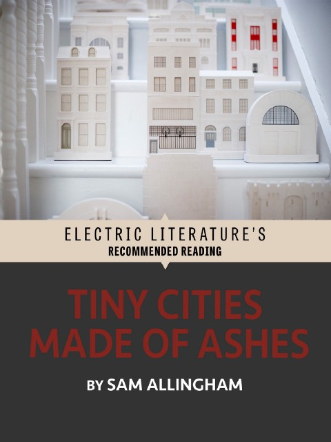 Tiny Cities Made of Ashes by Sam Allingham - Electric Literature